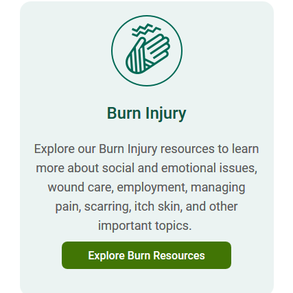 Screenshot of website text: Burn Injury. Explore our Burn Injury resources to learn more about social and emotional issues, wound care, employment, managing pain, scarring, itch skin, and other important topics.