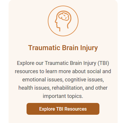 Screenshot of website text: Traumatic Brain Injury. Explore our Traumatic Brain Injury (TBI) resources to learn more about social and emotional issues, cognitivie issues, health issues, rehabilitation, and other important topics.