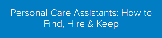 Personal Care Assistants: How to Find, Hire & Keep
