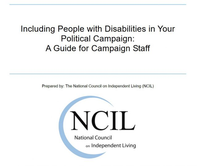 Including People with Disabilities in Your Political Campaign: A Guide for Campaign Staff. Prepared by: the National Council on Independent Living (NCIL)